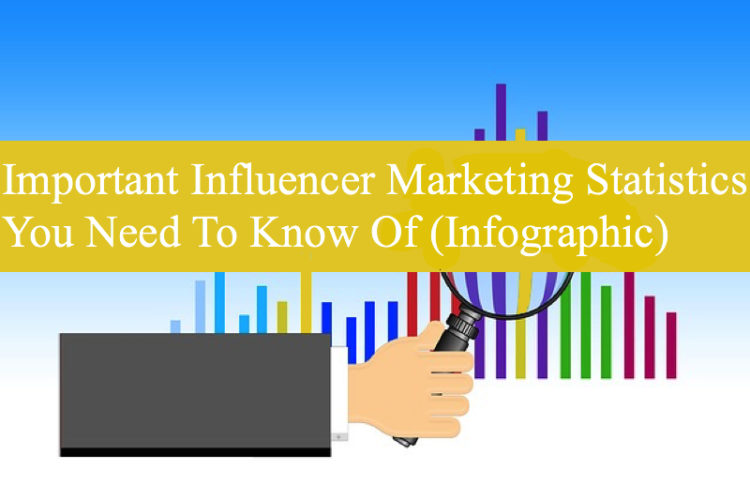 Important Influencer Marketing Statistics You Need To Know Of (Infographic)
